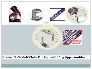 Custom Built Golf Clubs For Better Golfing Opportunities