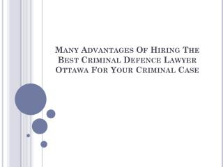 Many Advantages Of Hiring The Best Criminal Defence Lawyer Ottawa For Your Criminal Case