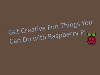 Get Creative Fun Things You Can Do with Raspberry Pi