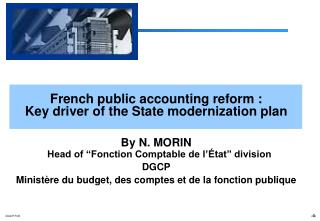 French public accounting reform :  Key driver of the State modernization plan  By N. MORIN  Head of  Fonction Comptable