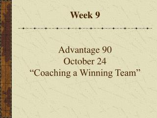 Week 9     Advantage 90 October 24   Coaching a Winning Team