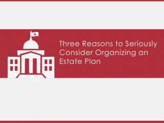 Three Reasons to Seriously Consider Organizing an Estate Plan