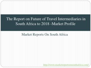 The Report on Future of Travel Intermediaries in South Africa to 2018 -Market Profile