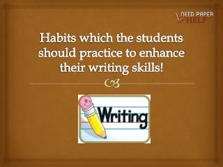 Habits which the students should practice to enhance their writing skills!