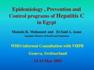 Epidemiology , Prevention and Control programs of Hepatitis C in Egypt  Mostafa K. Mohamed  and   El-Said A. Aoun  Egypt