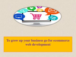 To grow up your business go for ecommerce web development