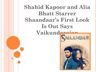 Shahid Kapoor and Alia Bhatt Starrer Shaandaar's First Look Is Out Says Vaikundarajan