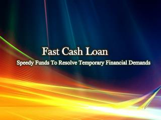 Fast Cash Loan: Trusted Source Of Cash To Defeat Financial Crisis
