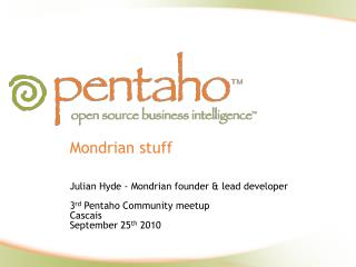 Mondrian stuff   Julian Hyde - Mondrian founder  lead developer  3rd Pentaho Community meetup Cascais September 25th 201