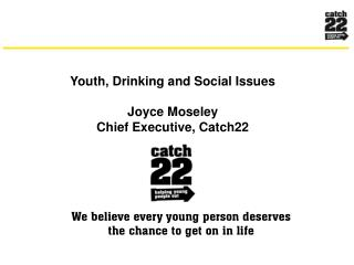 Youth, Drinking and Social Issues  Joyce Moseley Chief Executive, Catch22