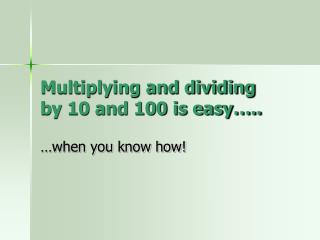 Multiplying and dividing by 10 and 100 is easy ..