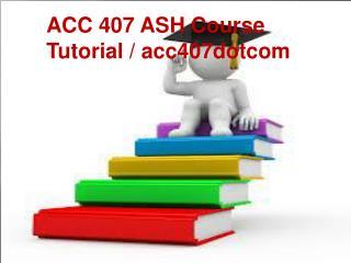 ACC 407 ASH Course Tutorial / acc407dotcom