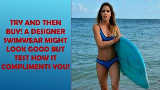 Try and then buy! A designer swimwear might look good but test how it compliments you!