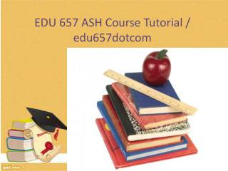 EDU 657 ASH Course Tutorial / edu657dotcom
