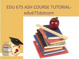EDU 675 ASH Course Tutorial / edu673dotcom
