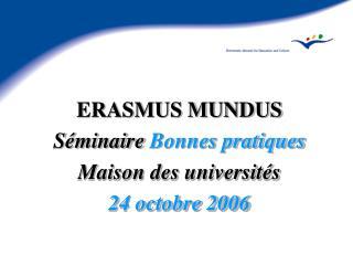 ERASMUS MUNDUS S minaire Bonnes pratiques Maison des universit s 24 octobre 2006