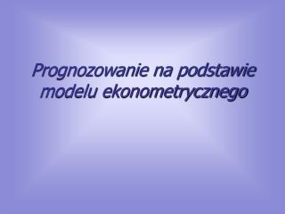 Prognozowanie na podstawie modelu ekonometrycznego