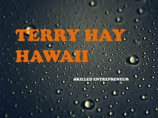 TERRY HAY OF HAWAII - SKILLED ENTREPRENEUR
