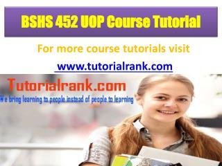 BSHS 452 UOP Course Tutorial/ Tutorialrank
