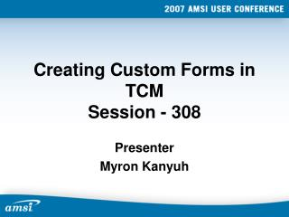 Creating Custom Forms in TCM Session - 308