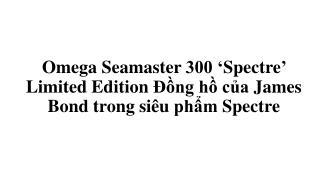 Đồng hồ Omega seamaster 300 'spectre' limited edition của James Bonds