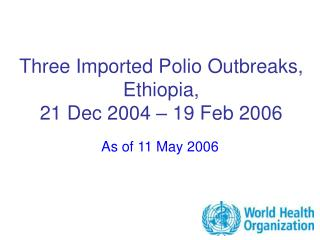 Three Imported Polio Outbreaks, Ethiopia,  21 Dec 2004   19 Feb 2006