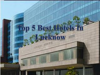 Top 5 Best Hotels in Lucknow - Get Address, Fees