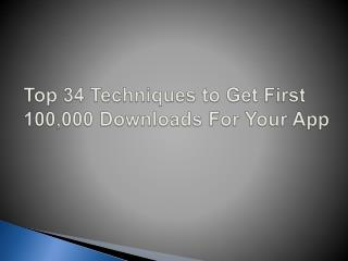 Top 34 Techniques to Get First 100,000 Downloads For Your App