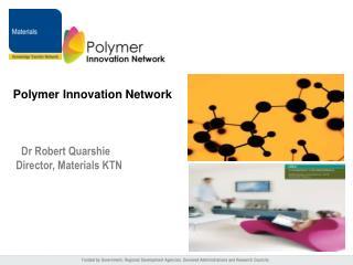Polymer Innovation Network                Dr Robert Quarshie  Director, Materials KTN