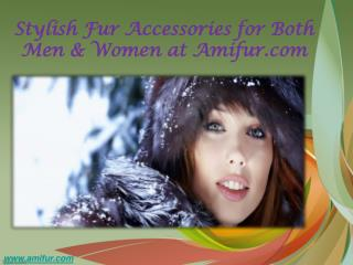 Stylish fur accessories for both men & women at amifur.com