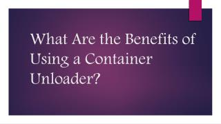 What Are the Benefits of Using a Container Unloader?