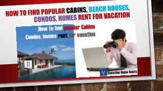 How to find popular Cabins, Beach Houses, Condos, homes rent for vacation