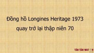 Đồng hồ Longines Heritage 1973 quay trở về thập niên 70