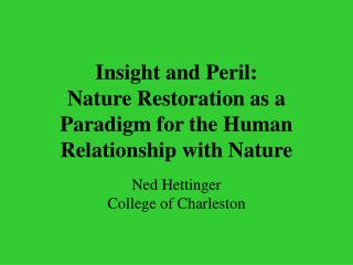 Insight and Peril:   Nature Restoration as a Paradigm for the Human Relationship with Nature