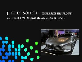 JEFFREY SOFICH  - EXPRESSES HIS PROUD COLLECTION OF AMERICAN CLASSIC CARS