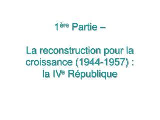 1 re Partie     La reconstruction pour la croissance 1944-1957 : la IVe R publique