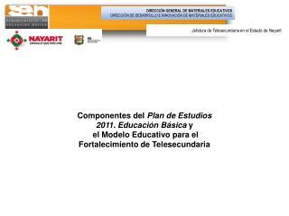 Componentes del Plan de Estudios 2011. Educaci n B sica y  el Modelo Educativo para el Fortalecimiento de Telesecundaria