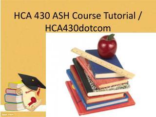 HCA 430 ASH Course Tutorial / hca430dotcom