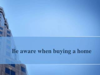 Be aware when buying a home
