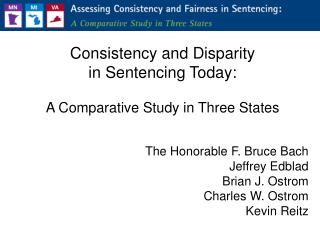 Consistency and Disparity  in Sentencing Today:  A Comparative Study in Three States   The Honorable F. Bruce Bach Jeffr
