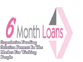 6 Month Loans: Obtainable For The People Who Are Living In UK And Want Quick Cash