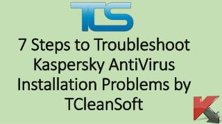 7 Steps to Troubleshoot Kaspersky AntiVirus Installation Problems by TCleanSoft