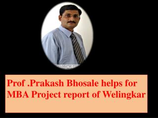 Prof .Prakash Bhosale helps for MBA Project report of Welingkar .
