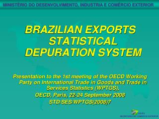 BRAZILIAN EXPORTS STATISTICAL DEPURATION SYSTEM   Presentation to the 1st meeting of the OECD Working Party on Internati