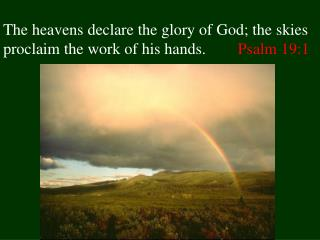 The heavens declare the glory of God; the skies proclaim the work of his hands.        Psalm 19:1