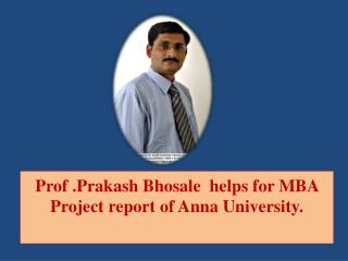 Prof .Prakash Bhosale  helps for MBA Project report of Anna University.