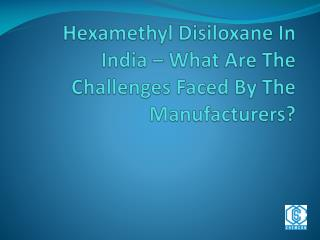Hexamethyl Disiloxane In India – What Are The Challenges Faced By The Manufacturers?