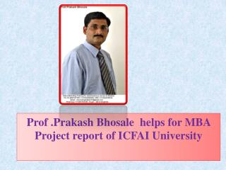 Prof .Prakash Bhosale  helps for MBA Project report of ICFAI University .