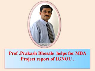 Prof .Prakash Bhosale  helps for MBA Project report of IGNOU .