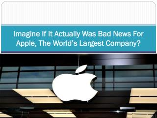 Imagine If It Actually Was Bad News For Apple, The World's Largest Company